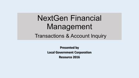 NextGen Financial Management Transactions & Account Inquiry Presented by Local Government Corporation Resource 2016 Presented by Local Government Corporation.