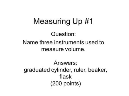 Measuring Up #1 Question: Name three instruments used to measure volume. Answers: graduated cylinder, ruler, beaker, flask (200 points)