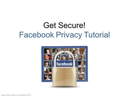 Get Secure! Facebook Privacy Tutorial Becky Benishek | November 2013.
