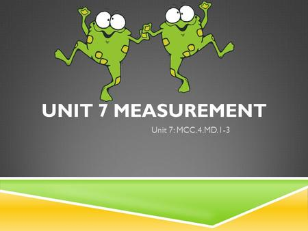 UNIT 7 MEASUREMENT Unit 7: MCC.4.MD.1-3. CUSTOMARY MEASUREMENT  Length  Weight  Capacity.
