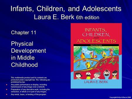 Copyright © Allyn & Bacon 2008 Infants, Children, and Adolescents Laura E. Berk 6th edition Chapter 11 Physical Development in Middle Childhood This multimedia.