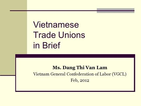 Vietnamese Trade Unions in Brief Ms. Dang Thi Van Lam Vietnam General Confederation of Labor (VGCL) Feb, 2012.
