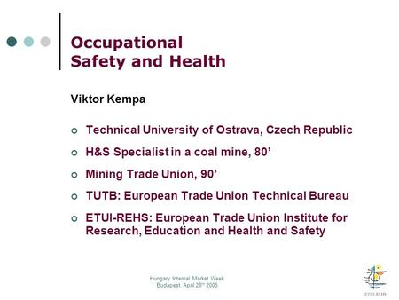 Hungary Internal Market Week Budapest, April 28 th 2005 Occupational Safety and Health Viktor Kempa Technical University of Ostrava, Czech Republic H&S.