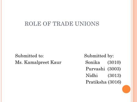 ROLE OF TRADE UNIONS Submitted to: Submitted by: Ms. Kamalpreet Kaur Sonika (3010) Purvashi (3003) Nidhi (3013) Pratiksha (3016)
