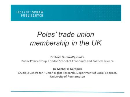 Poles' trade union membership in the UK Dr Roch Dunin-Wąsowicz Public Policy Group, London School of Economics and Political Science Dr Michał P. Garapich.