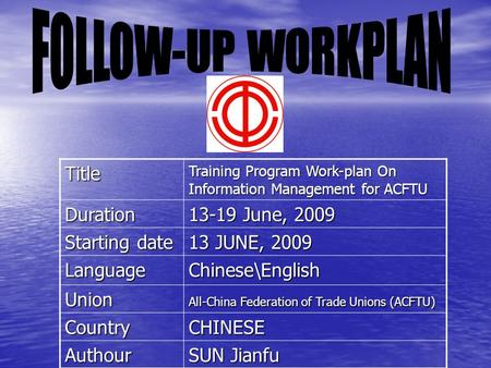 Title Training Program Work-plan On Information Management for ACFTU Duration 13-19 June, 2009 Starting date 13 JUNE, 2009 Language Chinese\English Union.