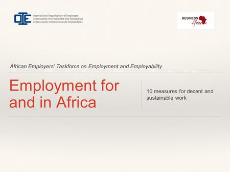 African Employers' Taskforce on Employment and Employability Employment for and in Africa 10 measures for decent and sustainable work.