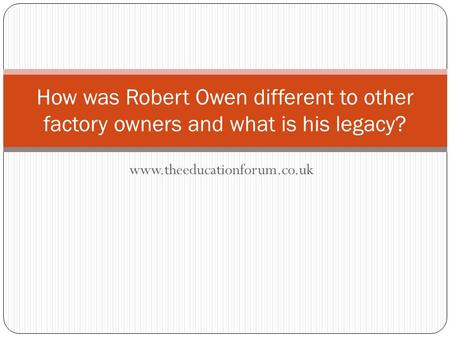 Www.theeducationforum.co.uk How was Robert Owen different to other factory owners and what is his legacy?