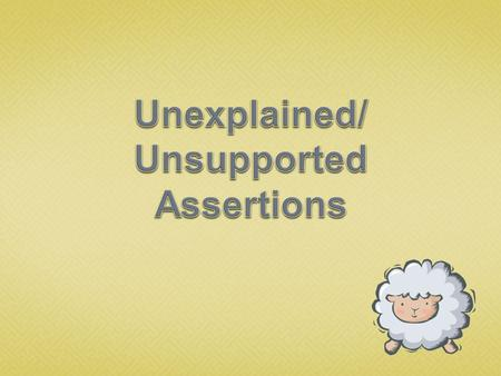 An unsupported assertion is a statement of fact without any evidence to support that fact.  Avoid them in your essays.