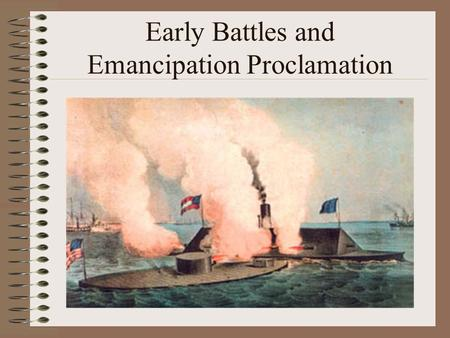 Early Battles and Emancipation Proclamation. Civil War Battles Civil War Battles often have two names…WHY? Northern Soldiers names the battles after natural.