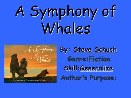 A Symphony of Whales By: Steve Schuch Genre:Fiction Skill:Generalize Author ' s Purpose :