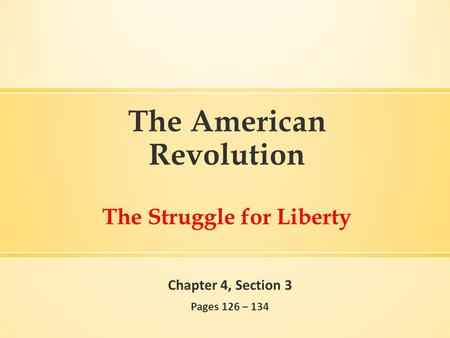 The American Revolution The Struggle for Liberty Chapter 4, Section 3 Pages 126 – 134.