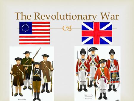  The Revolutionary War.  The Two Sides Americans in 1775British in 1775 No National Government No Financial System Poorly Trained Citizen-Soldiers No.