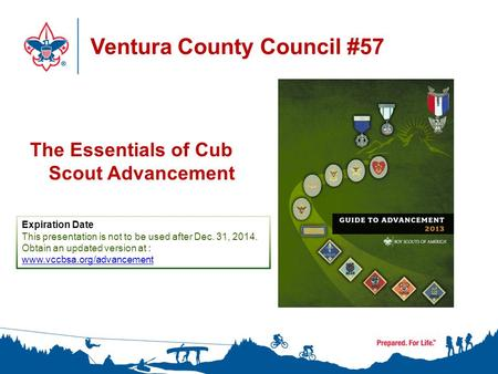 Ventura County Council #57 The Essentials of Cub Scout Advancement Expiration Date This presentation is not to be used after Dec. 31, 2014. Obtain an updated.