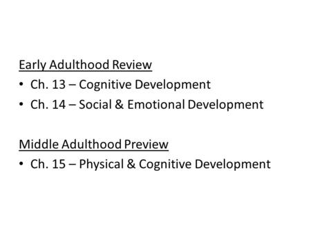 Early Adulthood Review Ch. 13 – Cognitive Development Ch. 14 – Social & Emotional Development Middle Adulthood Preview Ch. 15 – Physical & Cognitive Development.