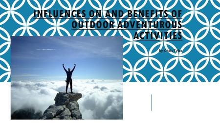 INFLUENCES ON AND BENEFITS OF OUTDOOR ADVENTUROUS ACTIVITIES By Chris Tyler.