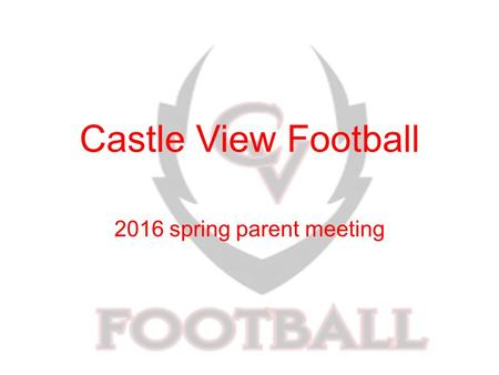 Castle View Football 2016 spring parent meeting. Parents role in this program You are 1/3 of the program Support the other 2/3 of the program Get involved!!!
