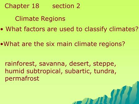 Chapter 18 section 2 Climate Regions What factors are used to classify climates? What are the six main climate regions? rainforest, savanna, desert, steppe,