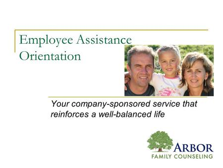 Employee Assistance Orientation Your company-sponsored service that reinforces a well-balanced life.