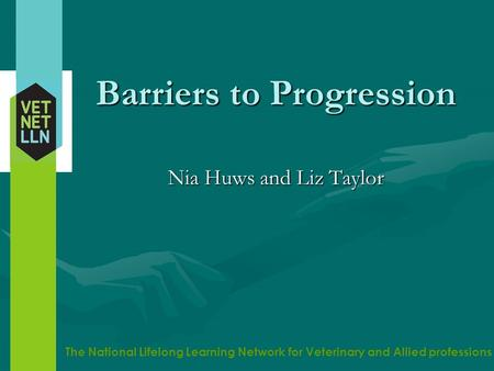 The National Lifelong Learning Network for Veterinary and Allied professions Barriers to Progression Nia Huws and Liz Taylor.