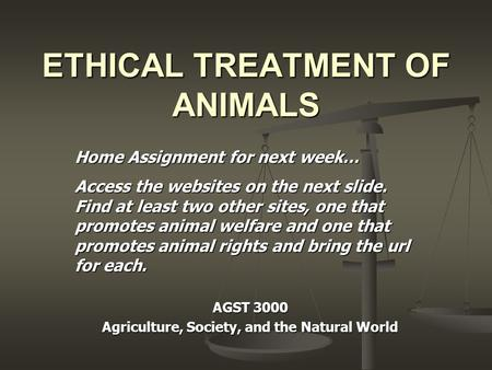 ETHICAL TREATMENT OF <strong>ANIMALS</strong> AGST 3000 Agriculture, Society, and the Natural World Home Assignment for next week… Access the websites on the next slide.