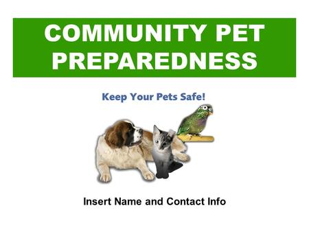 COMMUNITY PET PREPAREDNESS Insert Name and Contact Info.