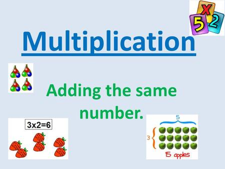 Multiplication Adding the same number.. How many groups of toys are there? How many toys are there in each group? 2 toys There are 3 groups. Each group.