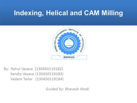 Indexing, Helical and CAM Milling By: Rahul Vasava (130450119182) Sandip Vasava (130450119183) Vedant Tailor (130450119184) Guided by: Bhavesh Modi.