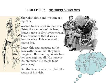 I Chapter – Sr. Sherlok Holmes Sherlok Holmes and Watson are together. Watson finds a stick in the room. Using the methods of his boss, Watson tries to.