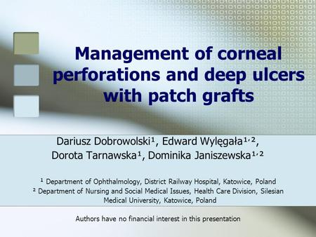 Management of corneal perforations and deep ulcers with patch grafts Dariusz Dobrowolski¹, Edward Wylęgała¹ ׳ ², Dorota Tarnawska¹, Dominika Janiszewska¹.