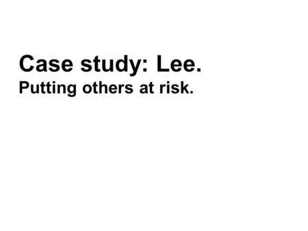 Case study: Lee. Putting others at risk.. Lee Lee is a 45 year old man, married to Jane. They live together with their teenage son. Lee was taken to hospital.