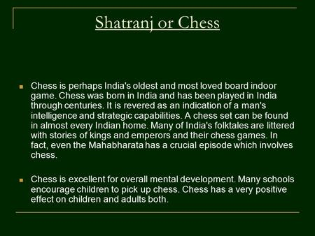 Shatranj or Chess Chess is perhaps India's oldest and most loved board indoor game. Chess was born in India and has been played in India through centuries.