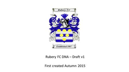 Rubery FC DNA – Draft v1 First created Autumn 2015.
