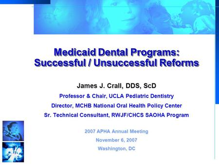 Medicaid Dental Programs: Successful / Unsuccessful Reforms James J. Crall, DDS, ScD Professor & Chair, UCLA Pediatric Dentistry Director, MCHB National.