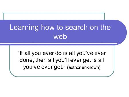 "Learning how to search on the web ""If all you ever do is all you've ever done, then all you'll ever get is all you've ever got."" (author unknown)"