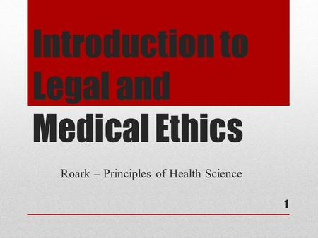 Introduction to Legal and Medical Ethics Roark – Principles of Health Science 1.