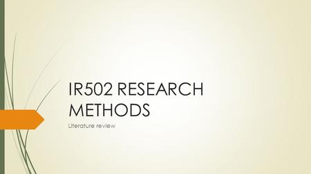 IR502 RESEARCH METHODS Literature review. What is a literature review?  A literature is a review of the literature on a topic. What does that mean?