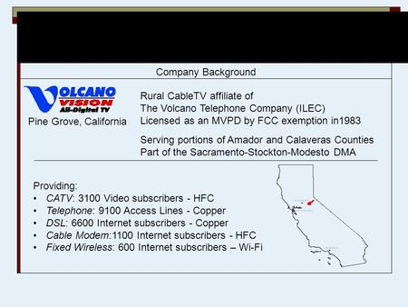 Pine Grove, California Rural CableTV affiliate of The Volcano Telephone Company (ILEC) Licensed as an MVPD by FCC exemption in1983 Serving portions of.