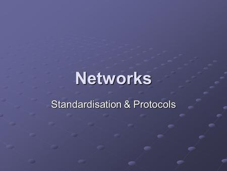Networks Standardisation & Protocols. Learning Objectives Explain the advantages of standardisation and describe some areas of standardisation such as.