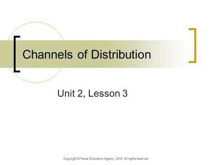 Channels of Distribution Unit 2, Lesson 3 Copyright © Texas Education Agency, 2012. All rights reserved.