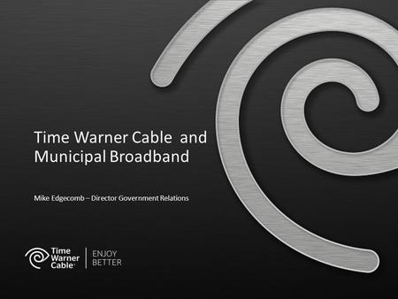 Time Warner Cable and Municipal Broadband Mike Edgecomb – Director Government Relations.