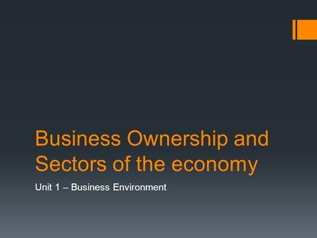Business Ownership and Sectors of the economy Unit 1 – Business Environment.