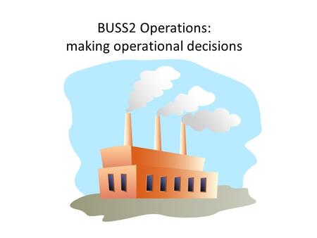 BUSS2 Operations: making operational decisions. Making operational decisions Candidates should be able to: Describe operational targets relating to unit.