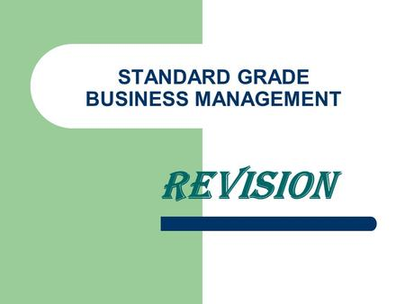 STANDARD GRADE BUSINESS MANAGEMENT REVISION Unit 1 - Introduction What organisations have in common – Name; aims; resources; image; rules Goods/services.