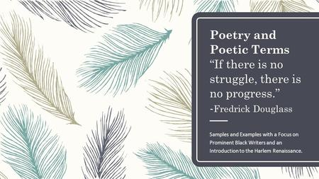 "Poetry and Poetic Terms ""If there is no struggle, there is no progress."" - Fredrick Douglass Samples and Examples with a Focus on Prominent Black Writers."