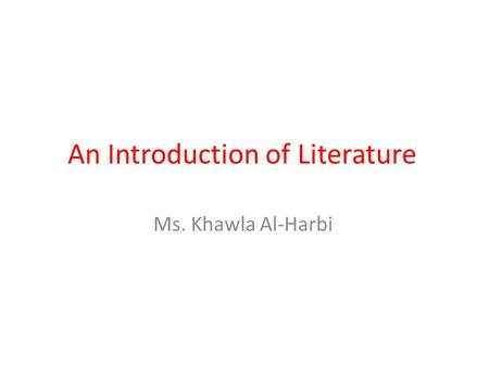 An Introduction of Literature Ms. Khawla Al-Harbi.