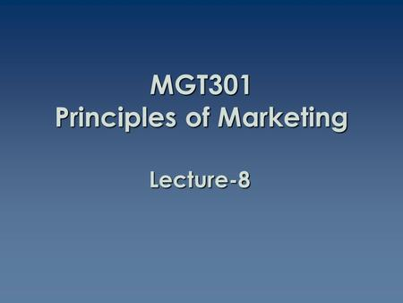Lecture-8 MGT301 Principles of Marketing. Summary of Lecture-7.