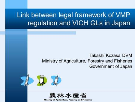 Link between legal framework of VMP regulation and VICH GLs in Japan Takashi Kozasa DVM Ministry of Agriculture, Forestry and Fisheries Government of Japan.