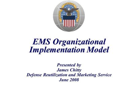 EMS Organizational Implementation Model Presented by James Chitty Defense Reutilization and Marketing Service June 2008.