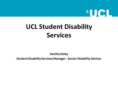UCL Student Disability Services Venitia Stoby Student Disability Services Manager - Senior Disability Advisor.
